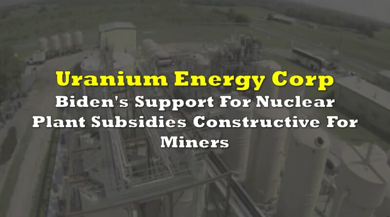 Uranium Energy Corp: Biden's Support For Nuclear Plant Subsidies Constructive For Miners