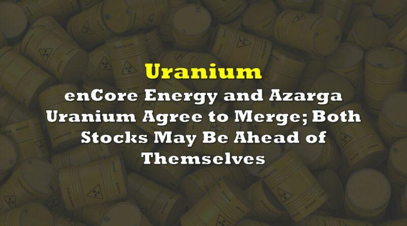Uranium Miners enCore Energy and Azarga Uranium Agree to Merge; Both Stocks May Be Ahead of Themselves